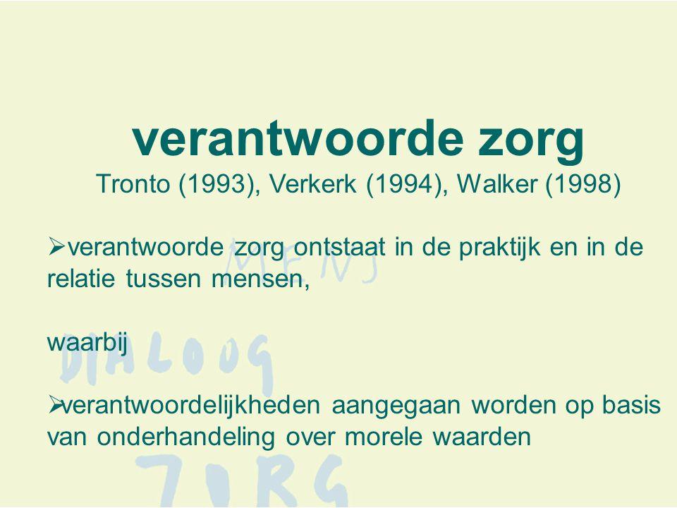 verantwoorde zorg Tronto (1993), Verkerk (1994), Walker (1998)  verantwoorde zorg ontstaat in de praktijk en in de relatie tussen mensen, waarbij  verantwoordelijkheden aangegaan worden op basis van onderhandeling over morele waarden