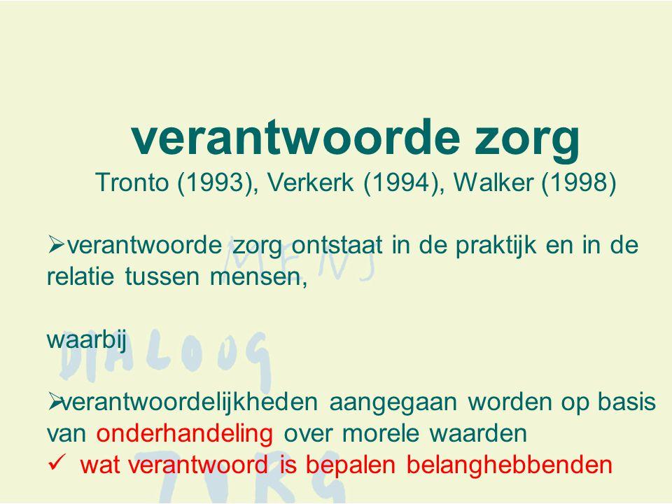 verantwoorde zorg Tronto (1993), Verkerk (1994), Walker (1998)  verantwoorde zorg ontstaat in de praktijk en in de relatie tussen mensen, waarbij  verantwoordelijkheden aangegaan worden op basis van onderhandeling over morele waarden  wat verantwoord is bepalen belanghebbenden