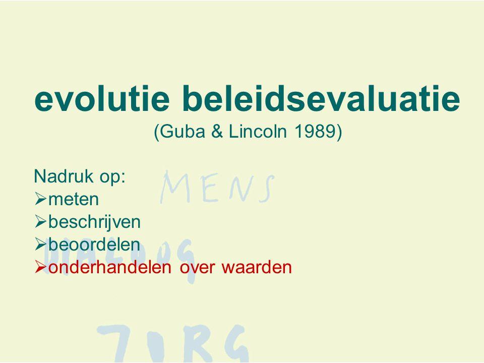 evolutie beleidsevaluatie (Guba & Lincoln 1989) Nadruk op:  meten  beschrijven  beoordelen  onderhandelen over waarden