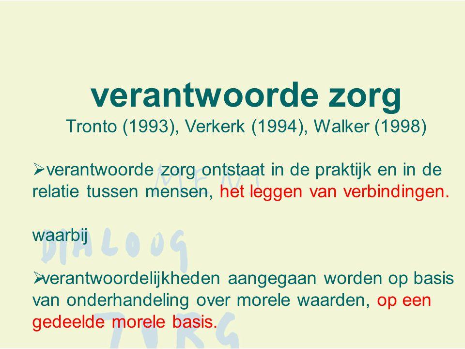 verantwoorde zorg Tronto (1993), Verkerk (1994), Walker (1998)  verantwoorde zorg ontstaat in de praktijk en in de relatie tussen mensen, het leggen van verbindingen.