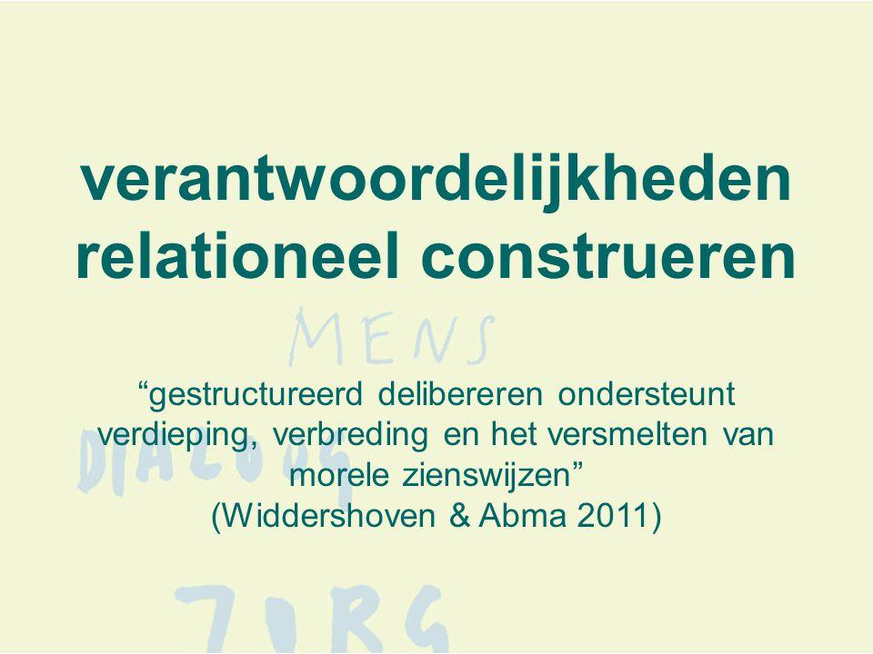 verantwoordelijkheden relationeel construeren gestructureerd delibereren ondersteunt verdieping, verbreding en het versmelten van morele zienswijzen (Widdershoven & Abma 2011)