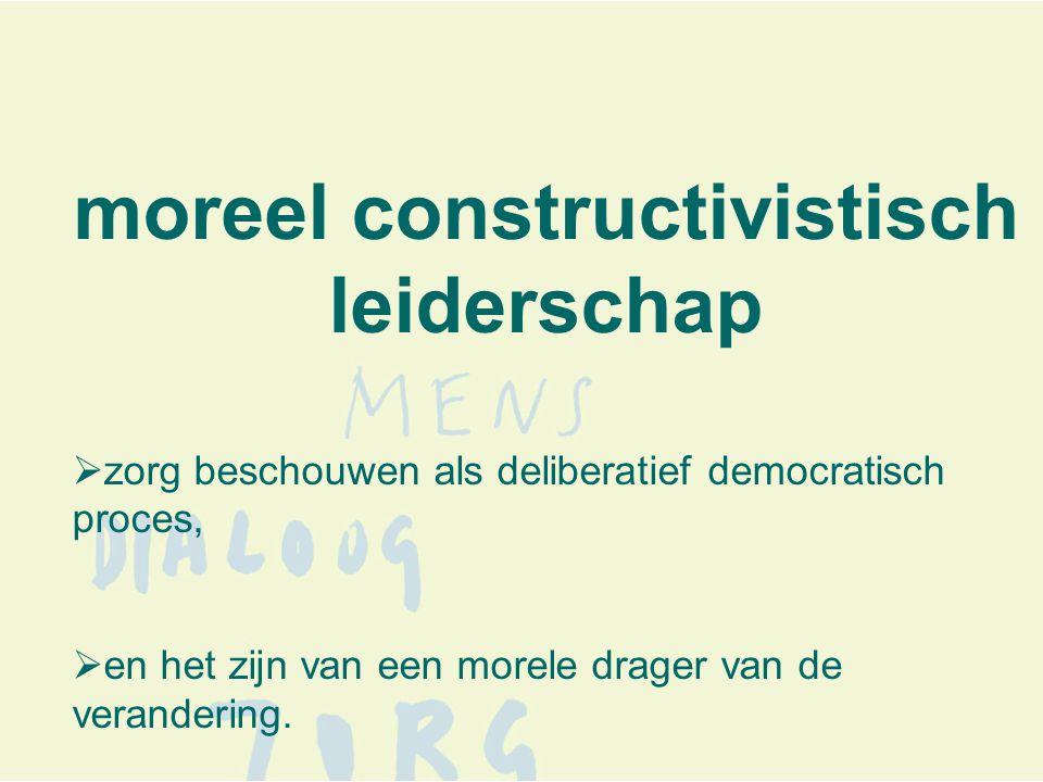 moreel constructivistisch leiderschap  zorg beschouwen als deliberatief democratisch proces,  en het zijn van een morele drager van de verandering.