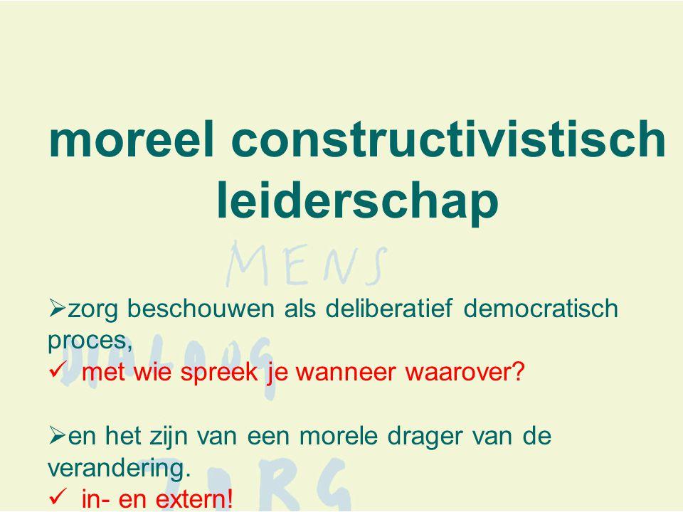 moreel constructivistisch leiderschap  zorg beschouwen als deliberatief democratisch proces,  met wie spreek je wanneer waarover.