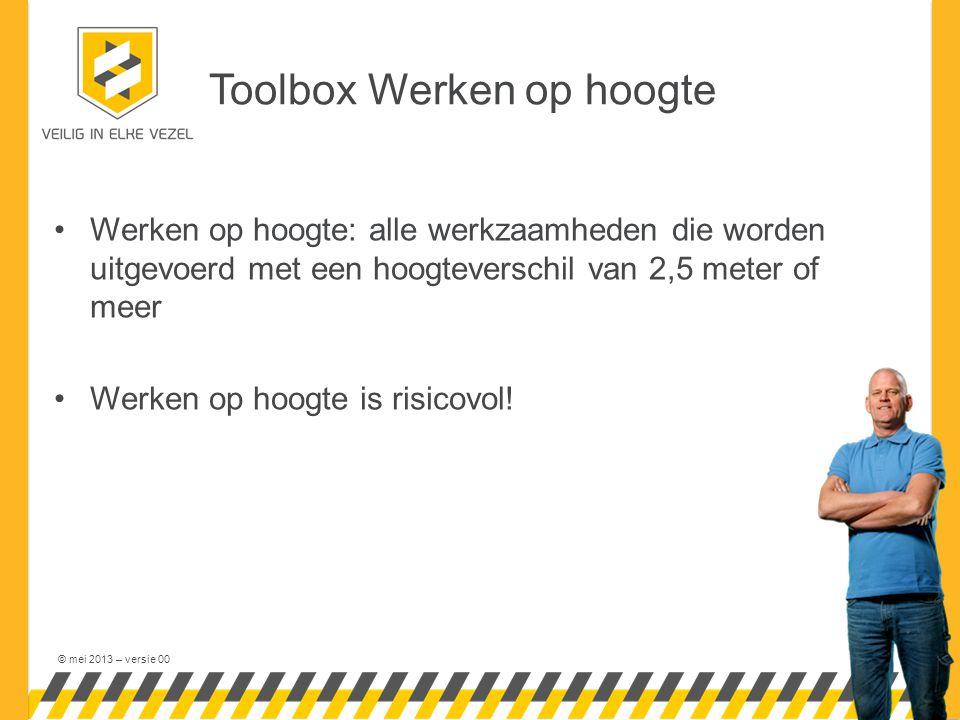 © mei 2013 – versie 00 Toolbox Werken op hoogte •Werken op hoogte: alle werkzaamheden die worden uitgevoerd met een hoogteverschil van 2,5 meter of me