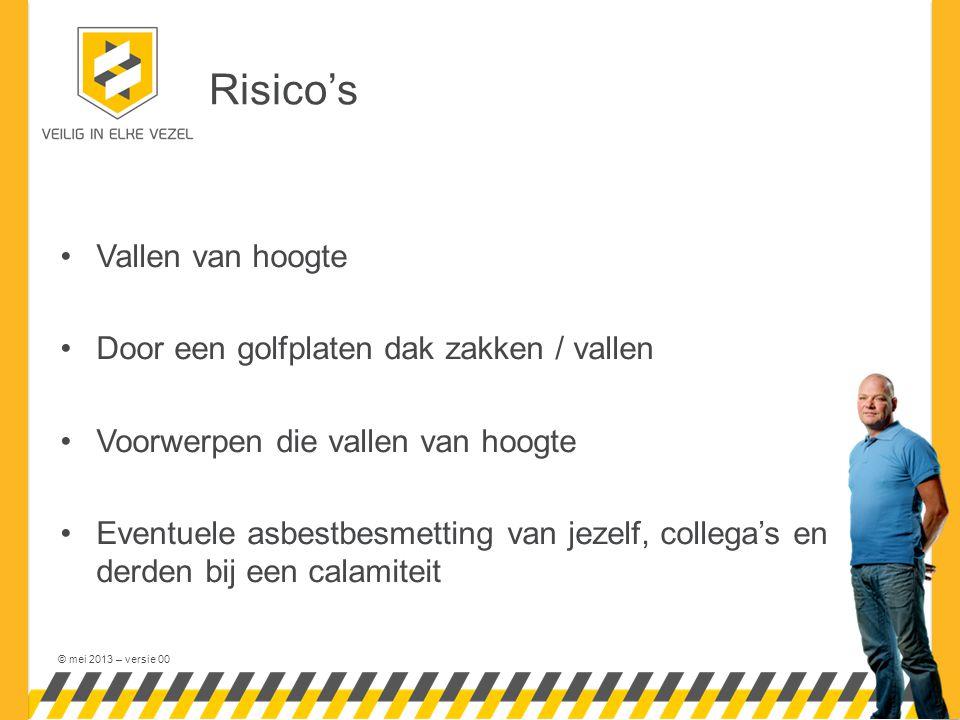 © mei 2013 – versie 00 Risico's •Vallen van hoogte •Door een golfplaten dak zakken / vallen •Voorwerpen die vallen van hoogte •Eventuele asbestbesmetting van jezelf, collega's en derden bij een calamiteit