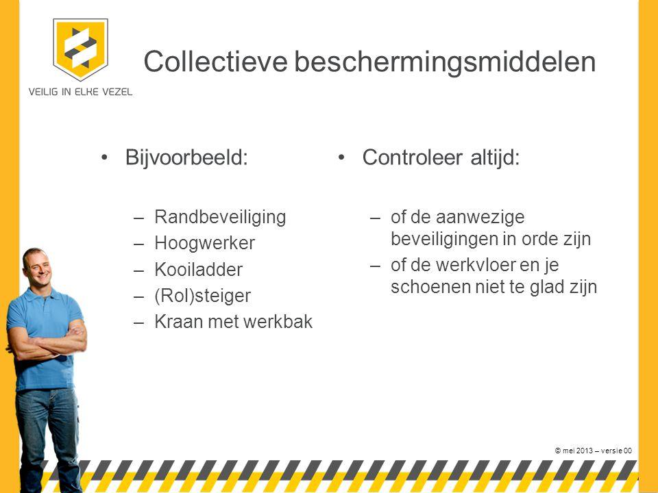 © mei 2013 – versie 00 Collectieve beschermingsmiddelen •Bijvoorbeeld: –Randbeveiliging –Hoogwerker –Kooiladder –(Rol)steiger –Kraan met werkbak •Cont