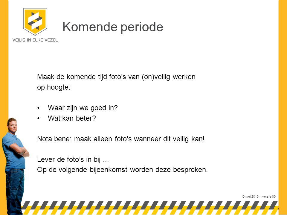 © mei 2013 – versie 00 Komende periode Maak de komende tijd foto's van (on)veilig werken op hoogte: •Waar zijn we goed in.