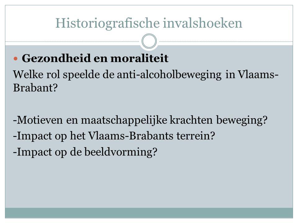 Historiografische invalshoeken  Gezondheid en moraliteit Welke rol speelde de anti-alcoholbeweging in Vlaams- Brabant? -Motieven en maatschappelijke