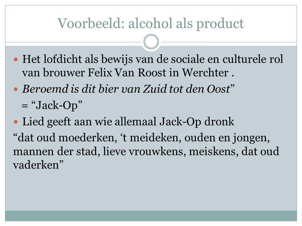 Voorbeeld: alcohol als product  Het lofdicht als bewijs van de sociale en culturele rol van brouwer Felix Van Roost in Werchter.  Beroemd is dit bie