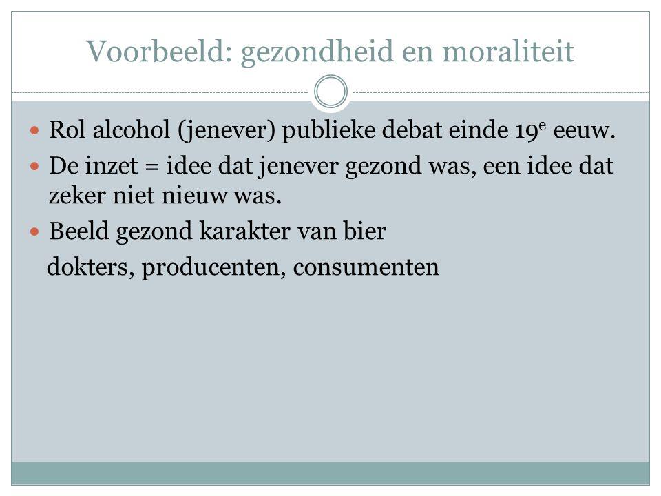 Voorbeeld: gezondheid en moraliteit  Rol alcohol (jenever) publieke debat einde 19 e eeuw.  De inzet = idee dat jenever gezond was, een idee dat zek