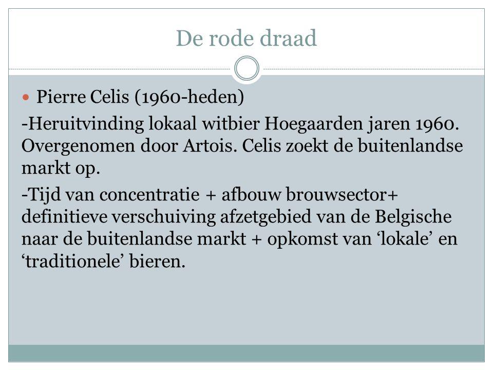 De rode draad  Pierre Celis (1960-heden) -Heruitvinding lokaal witbier Hoegaarden jaren 1960. Overgenomen door Artois. Celis zoekt de buitenlandse ma