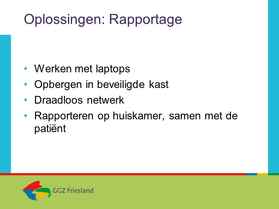 Oplossingen: Rapportage •Werken met laptops •Opbergen in beveiligde kast •Draadloos netwerk •Rapporteren op huiskamer, samen met de patiënt