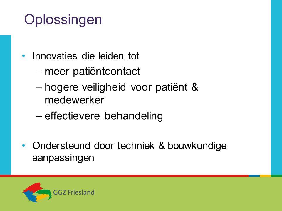 Oplossingen •Innovaties die leiden tot –meer patiëntcontact –hogere veiligheid voor patiënt & medewerker –effectievere behandeling •Ondersteund door techniek & bouwkundige aanpassingen