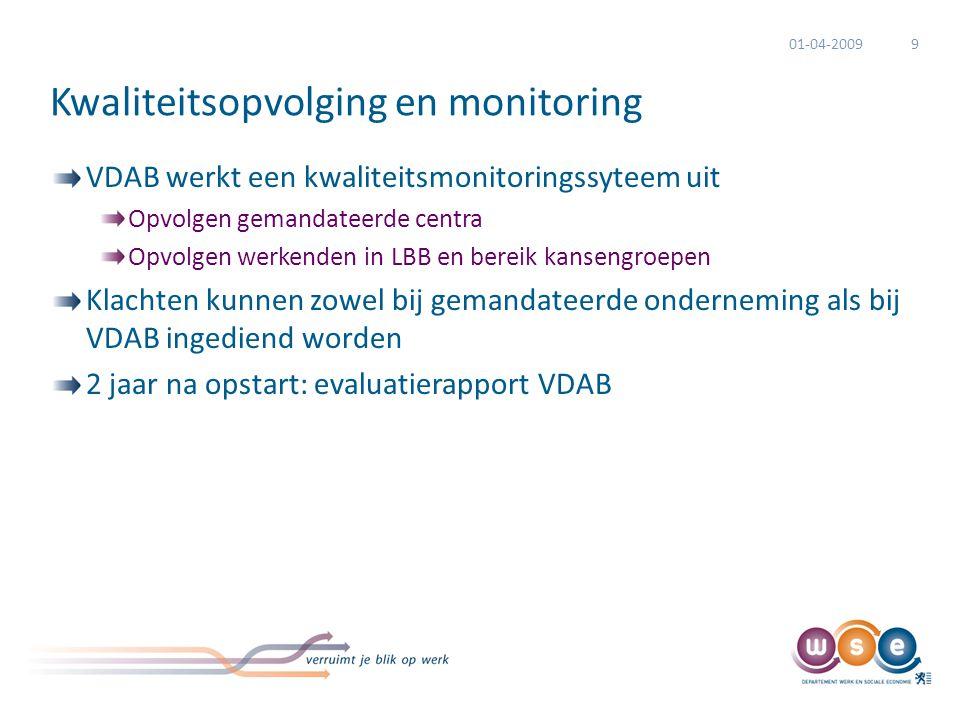 Kwaliteitsopvolging en monitoring VDAB werkt een kwaliteitsmonitoringssyteem uit Opvolgen gemandateerde centra Opvolgen werkenden in LBB en bereik kansengroepen Klachten kunnen zowel bij gemandateerde onderneming als bij VDAB ingediend worden 2 jaar na opstart: evaluatierapport VDAB 01-04-20099