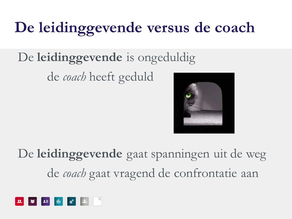 De leidinggevende versus de coach De leidinggevende is ongeduldig de coach heeft geduld De leidinggevende gaat spanningen uit de weg de coach gaat vragend de confrontatie aan