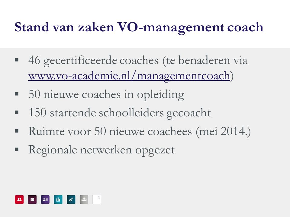 Stand van zaken VO-management coach  46 gecertificeerde coaches (te benaderen via www.vo-academie.nl/managementcoach) www.vo-academie.nl/managementcoach  50 nieuwe coaches in opleiding  150 startende schoolleiders gecoacht  Ruimte voor 50 nieuwe coachees (mei 2014.)  Regionale netwerken opgezet