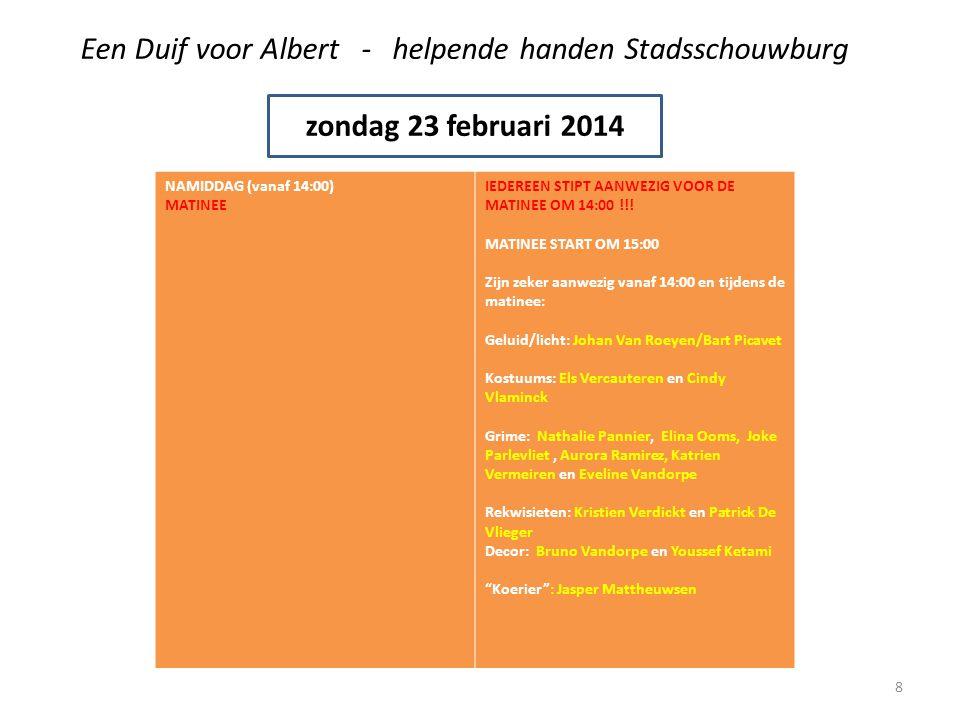 Een Duif voor Albert - helpende handen Stadsschouwburg zondag 23 februari 2014 NAMIDDAG (vanaf 14:00) MATINEE Vervolg van vorige bladzijde: Kinderopvang: Miepol De Roeck Kassa: Liesbeth Vergult en Bavo Schelfaut Boekjesverkoop: Lydia Thierens, Daan Vos, Jolien Verbuyst, Robbe Van Leemput MATINEE EINDIGT T.L.