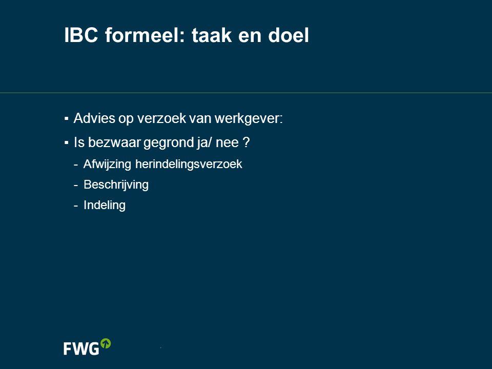 IBC formeel: taak en doel ▪ Advies op verzoek van werkgever: ▪ Is bezwaar gegrond ja/ nee ? -Afwijzing herindelingsverzoek -Beschrijving -Indeling