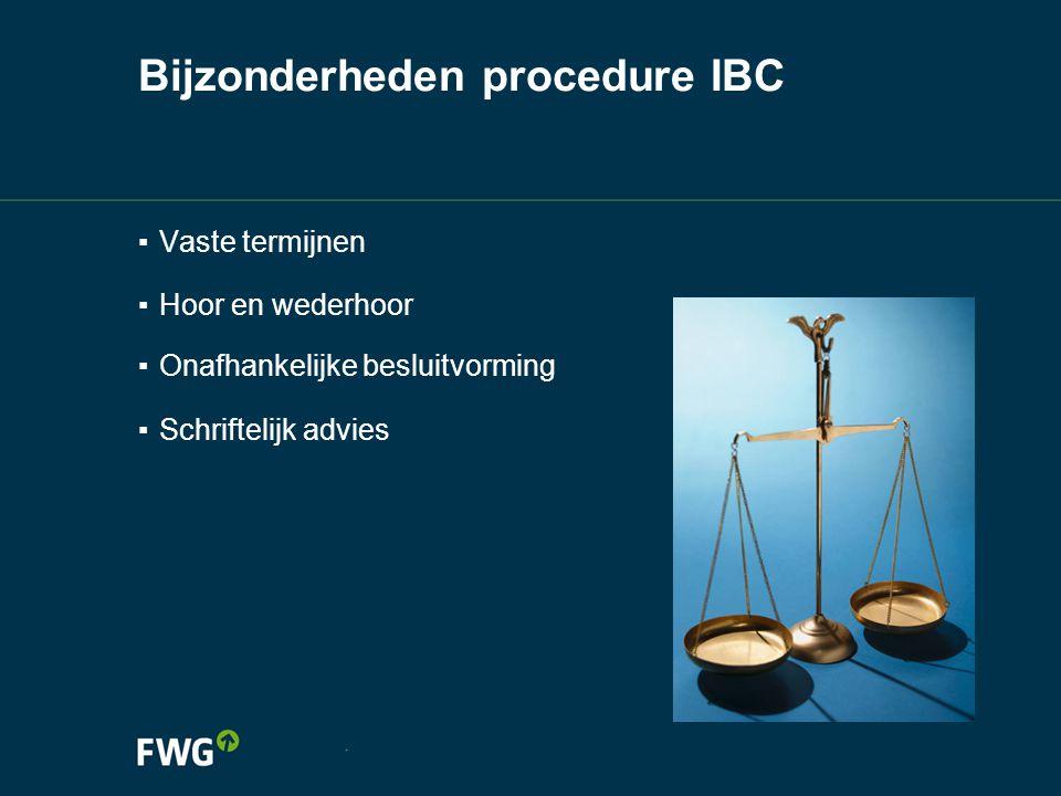 Bijzonderheden procedure IBC ▪ Vaste termijnen ▪ Hoor en wederhoor ▪ Onafhankelijke besluitvorming ▪ Schriftelijk advies