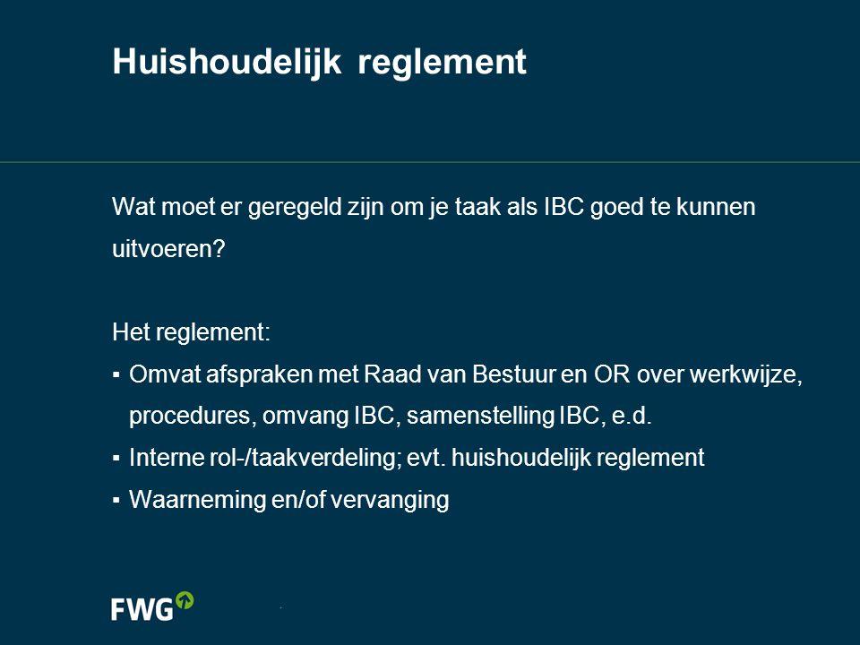 Huishoudelijk reglement Wat moet er geregeld zijn om je taak als IBC goed te kunnen uitvoeren? Het reglement: ▪ Omvat afspraken met Raad van Bestuur e