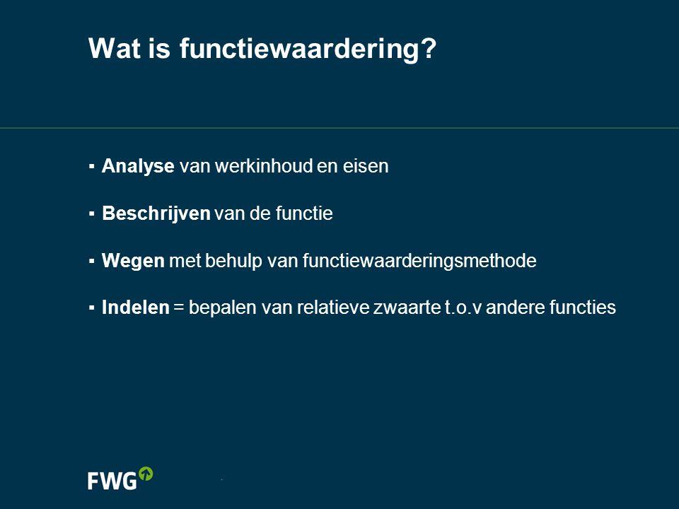 Wat is functiewaardering? ▪ Analyse van werkinhoud en eisen ▪ Beschrijven van de functie ▪ Wegen met behulp van functiewaarderingsmethode ▪ Indelen =