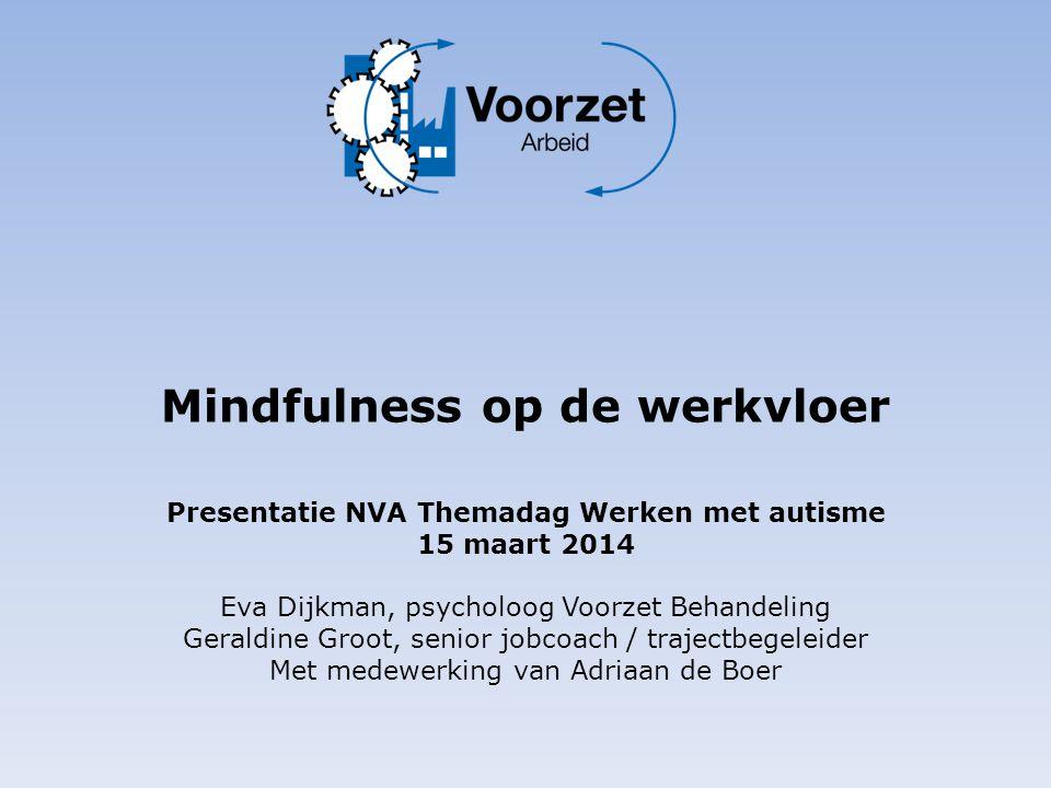 Mindfulness op de werkvloer Presentatie NVA Themadag Werken met autisme 15 maart 2014 Eva Dijkman, psycholoog Voorzet Behandeling Geraldine Groot, sen