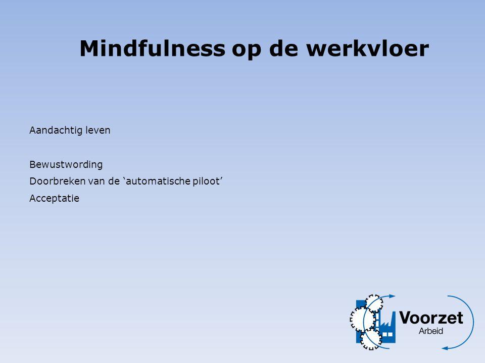 Aandachtig leven Bewustwording Doorbreken van de 'automatische piloot' Acceptatie Mindfulness op de werkvloer