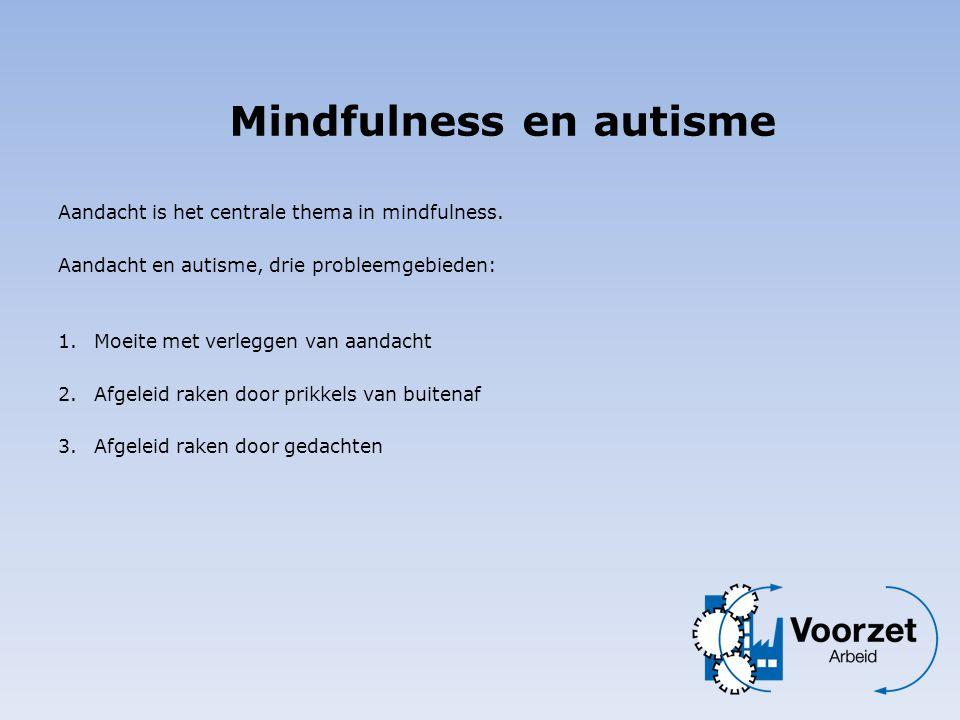 Aandacht is het centrale thema in mindfulness. Aandacht en autisme, drie probleemgebieden: 1.Moeite met verleggen van aandacht 2. Afgeleid raken door
