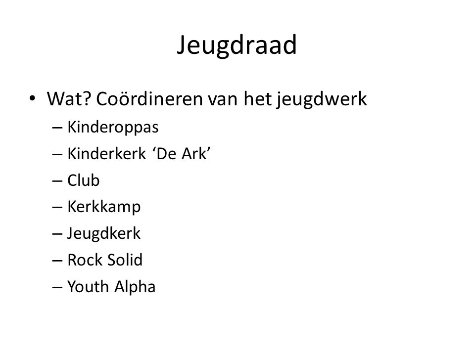 Jeugdraad • Wat? Coördineren van het jeugdwerk – Kinderoppas – Kinderkerk 'De Ark' – Club – Kerkkamp – Jeugdkerk – Rock Solid – Youth Alpha