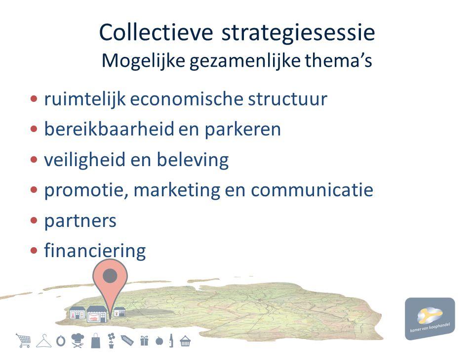 Collectieve strategiesessie Mogelijke gezamenlijke thema's • ruimtelijk economische structuur • bereikbaarheid en parkeren • veiligheid en beleving • promotie, marketing en communicatie • partners • financiering