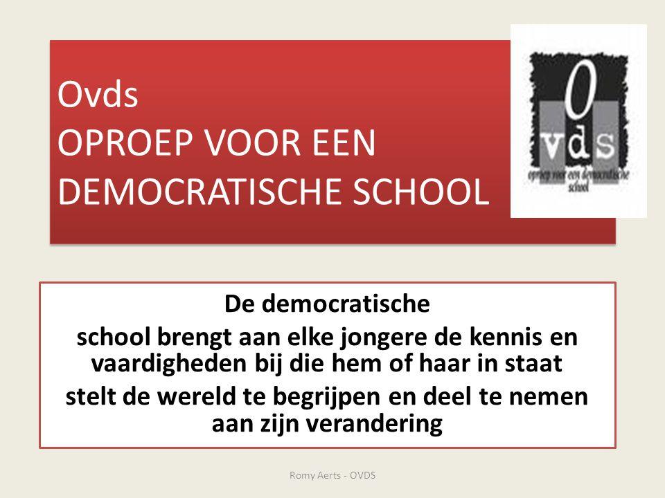 De democratische school is… • de school die ijvert voor sociale gelijkheid op het vlak van de toegang tot de kennis en tot een diploma ( elke jongere ) • de school die borg staat voor het intellectueel instrumentarium bij het tot stand brengen van een democratische wereld ( de kennis en vaardigheden om de wereld te begrijpen en deel te nemen aan zijn verandering ) Romy Aerts - OVDS