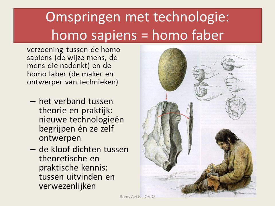 Omspringen met technologie: homo sapiens = homo faber verzoening tussen de homo sapiens (de wijze mens, de mens die nadenkt) en de homo faber (de maker en ontwerper van technieken) – het verband tussen theorie en praktijk: nieuwe technologieën begrijpen én ze zelf ontwerpen – de kloof dichten tussen theoretische en praktische kennis: tussen uitvinden en verwezenlijken Romy Aerts - OVDS