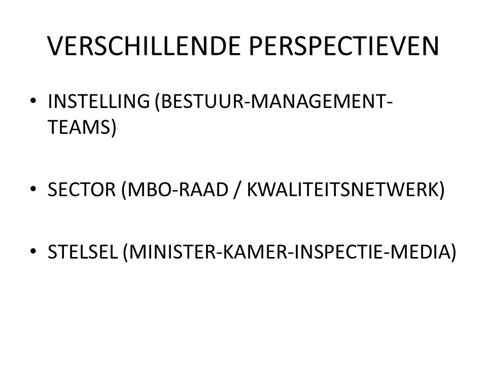 VERSCHILLENDE PERSPECTIEVEN • INSTELLING (BESTUUR-MANAGEMENT- TEAMS) • SECTOR (MBO-RAAD / KWALITEITSNETWERK) • STELSEL (MINISTER-KAMER-INSPECTIE-MEDIA
