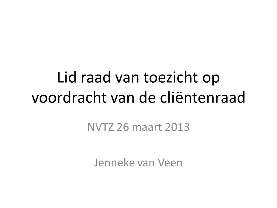 Lid raad van toezicht op voordracht van de cliëntenraad NVTZ 26 maart 2013 Jenneke van Veen