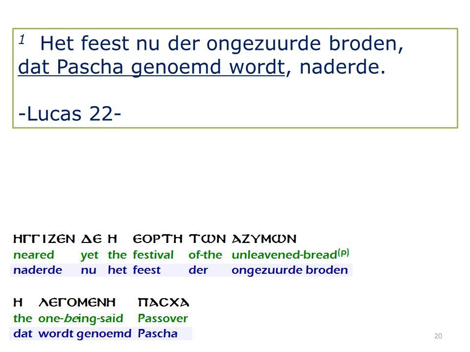 20 1 Het feest nu der ongezuurde broden, dat Pascha genoemd wordt, naderde. -Lucas 22-