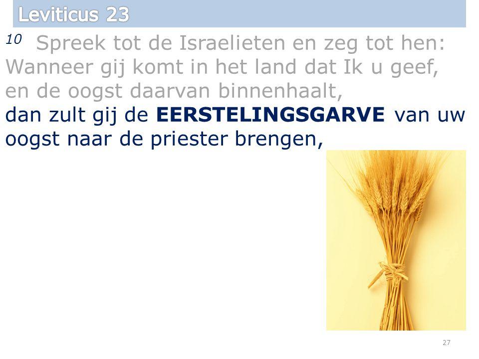 10 Spreek tot de Israelieten en zeg tot hen: Wanneer gij komt in het land dat Ik u geef, en de oogst daarvan binnenhaalt, dan zult gij de EERSTELINGSGARVE van uw oogst naar de priester brengen, 27
