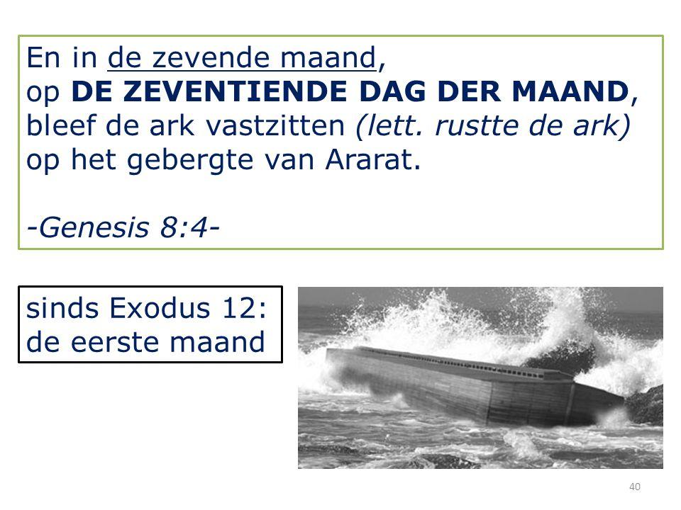 40 En in de zevende maand, op DE ZEVENTIENDE DAG DER MAAND, bleef de ark vastzitten (lett.