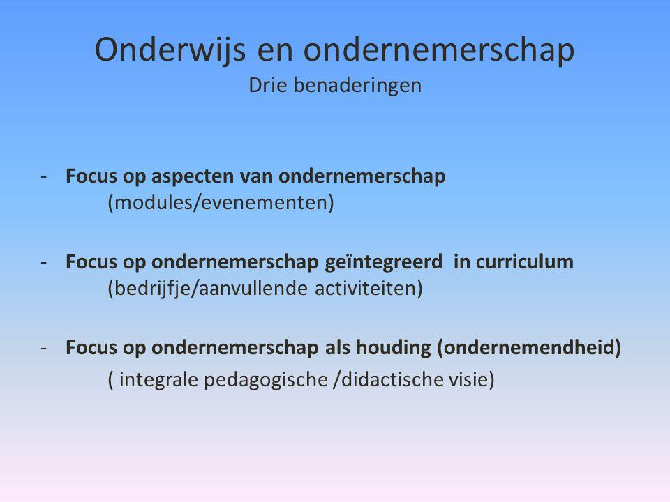 Onderwijs en ondernemerschap Drie benaderingen -Focus op aspecten van ondernemerschap (modules/evenementen) -Focus op ondernemerschap geïntegreerd in curriculum (bedrijfje/aanvullende activiteiten) -Focus op ondernemerschap als houding (ondernemendheid) ( integrale pedagogische /didactische visie)
