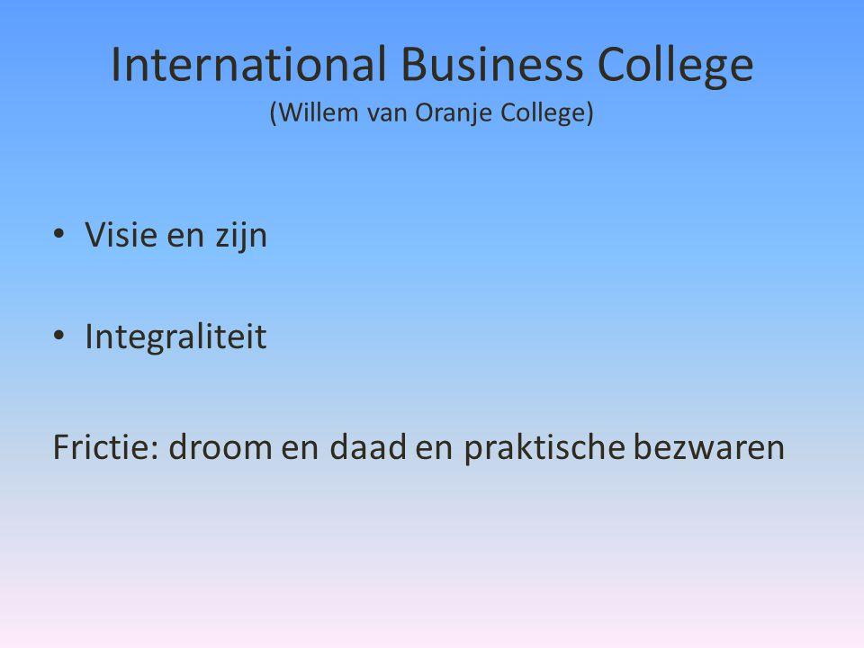 International Business College (Willem van Oranje College) • Visie en zijn • Integraliteit Frictie: droom en daad en praktische bezwaren