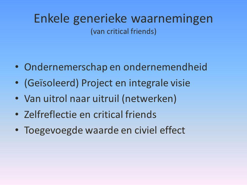 Enkele generieke waarnemingen (van critical friends) • Ondernemerschap en ondernemendheid • (Geïsoleerd) Project en integrale visie • Van uitrol naar uitruil (netwerken) • Zelfreflectie en critical friends • Toegevoegde waarde en civiel effect