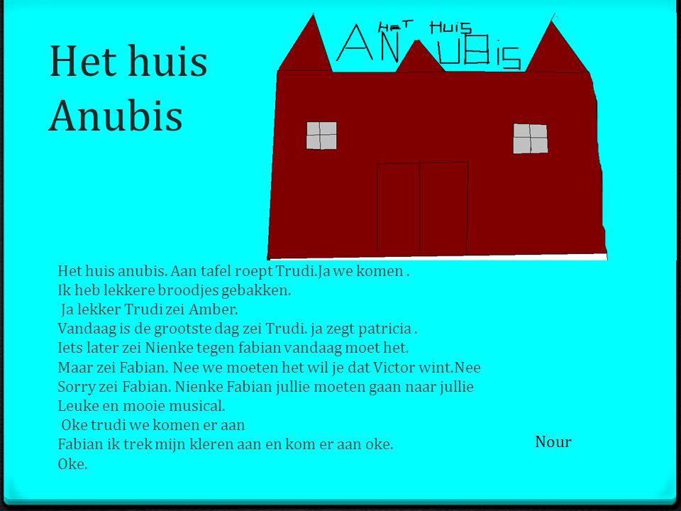 Het huis Anubis Het huis anubis. Aan tafel roept Trudi.Ja we komen. Ik heb lekkere broodjes gebakken. Ja lekker Trudi zei Amber. Vandaag is de grootst