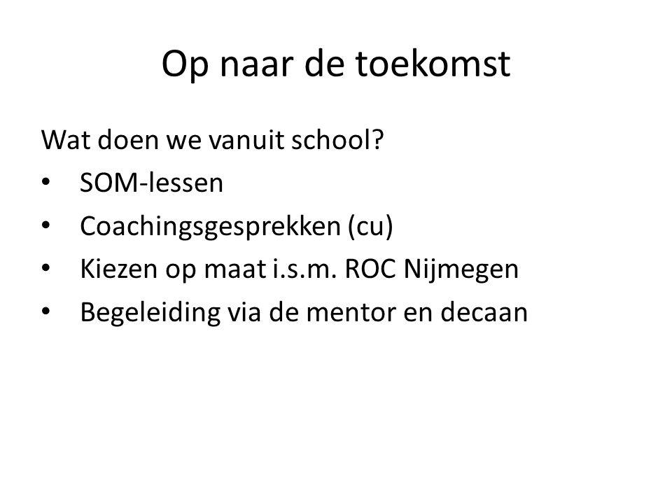 Op naar de toekomst Wat doen we vanuit school? • SOM-lessen • Coachingsgesprekken (cu) • Kiezen op maat i.s.m. ROC Nijmegen • Begeleiding via de mento
