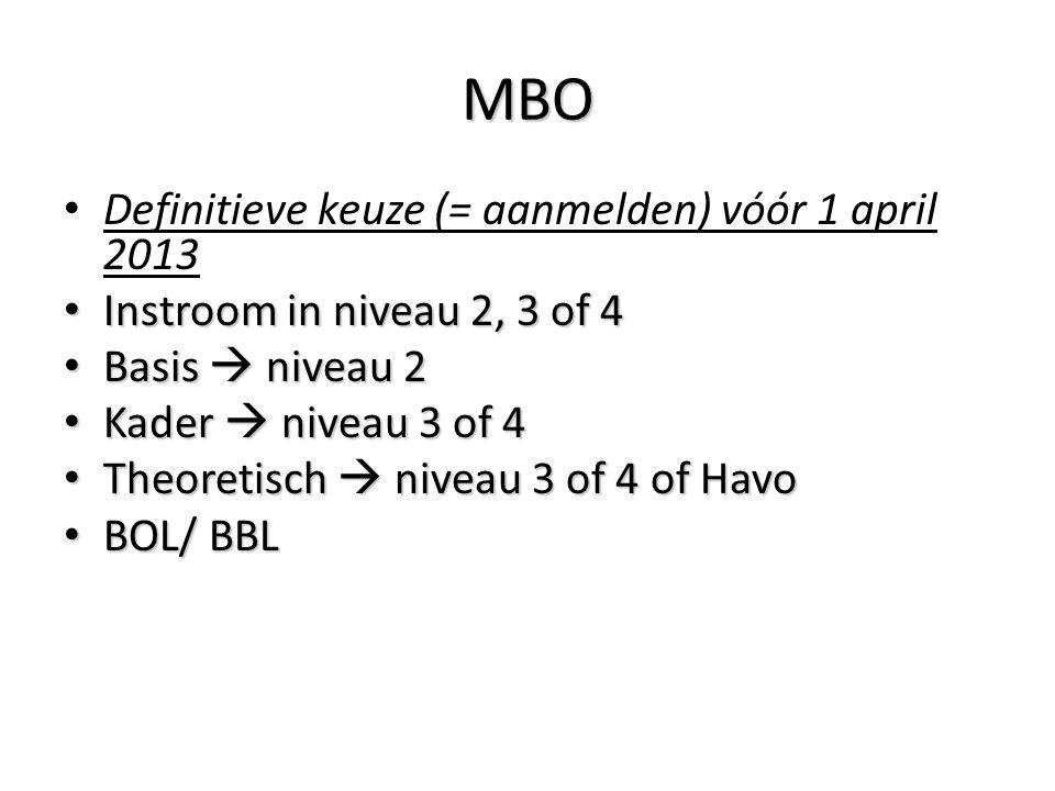 MBO • Definitieve keuze (= aanmelden) vóór 1 april 2013 • Instroom in niveau 2, 3 of 4 • Basis  niveau 2 • Kader  niveau 3 of 4 • Theoretisch  nive