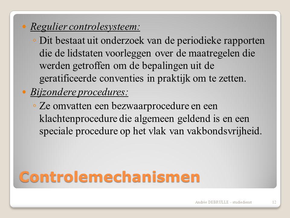 Controlemechanismen  Regulier controlesysteem: ◦ Dit bestaat uit onderzoek van de periodieke rapporten die de lidstaten voorleggen over de maatregelen die werden getroffen om de bepalingen uit de geratificeerde conventies in praktijk om te zetten.
