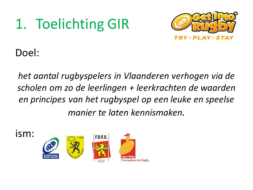 1.Toelichting GIR Doel: het aantal rugbyspelers in Vlaanderen verhogen via de scholen om zo de leerlingen + leerkrachten de waarden en principes van h