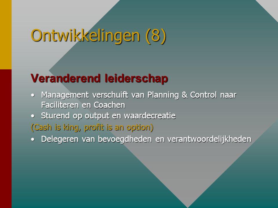Ontwikkelingen (8) Veranderend leiderschap •Management verschuift van Planning & Control naar Faciliteren en Coachen •Sturend op output en waardecreatie (Cash is king, profit is an option) •Delegeren van bevoegdheden en verantwoordelijkheden