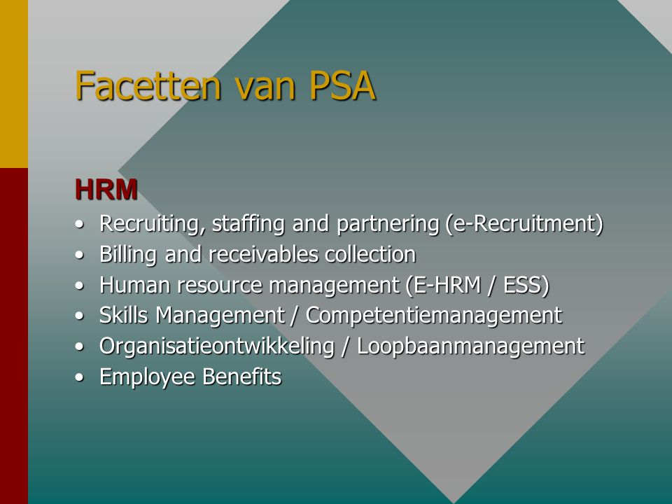 Facetten van PSA HRM •Recruiting, staffing and partnering (e-Recruitment) •Billing and receivables collection •Human resource management (E-HRM / ESS) •Skills Management / Competentiemanagement •Organisatieontwikkeling / Loopbaanmanagement •Employee Benefits