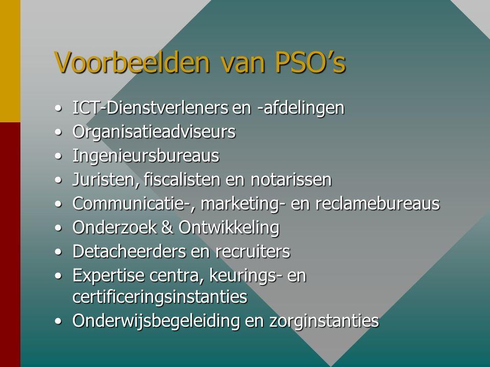 Voorbeelden van PSO's •ICT-Dienstverleners en -afdelingen •Organisatieadviseurs •Ingenieursbureaus •Juristen, fiscalisten en notarissen •Communicatie-, marketing- en reclamebureaus •Onderzoek & Ontwikkeling •Detacheerders en recruiters •Expertise centra, keurings- en certificeringsinstanties •Onderwijsbegeleiding en zorginstanties