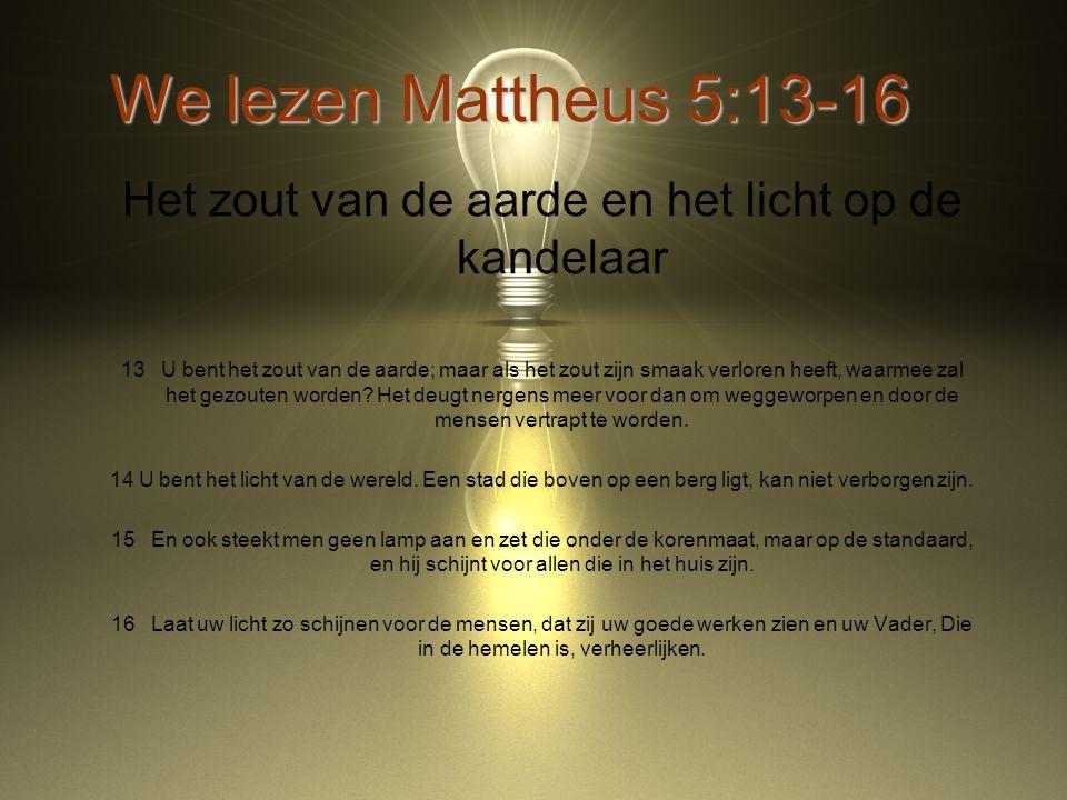 We lezen Mattheus 5:13-16 Het zout van de aarde en het licht op de kandelaar 13 U bent het zout van de aarde; maar als het zout zijn smaak verloren heeft, waarmee zal het gezouten worden.