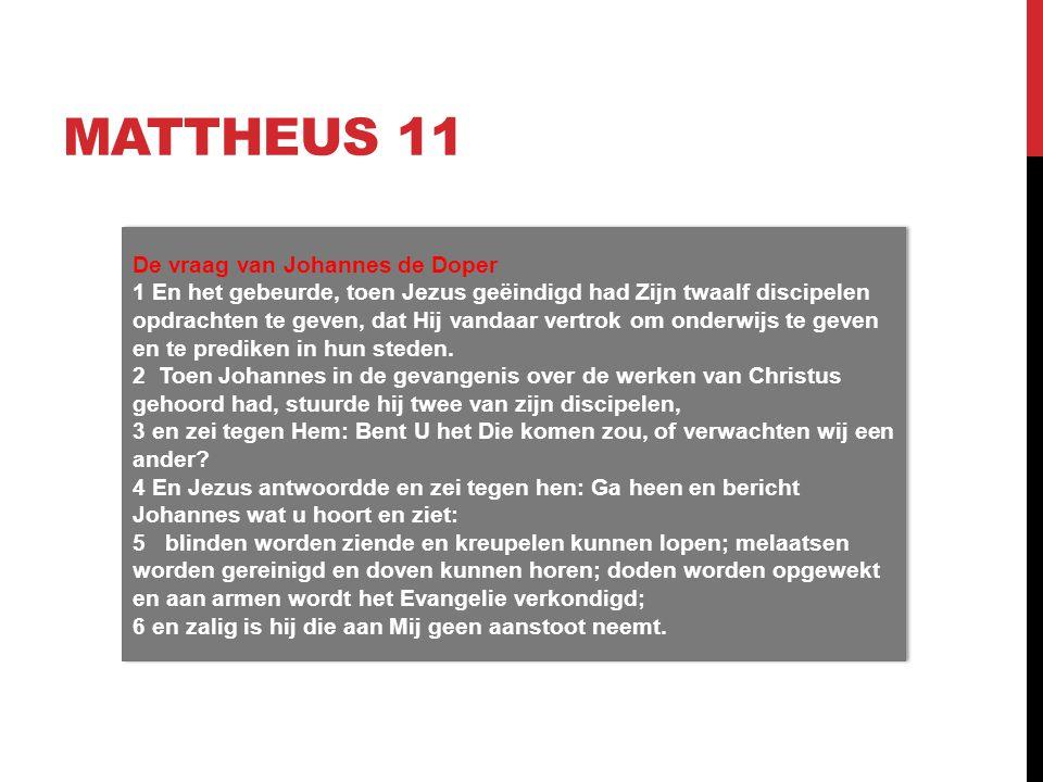 MATTHEUS 11 De vraag van Johannes de Doper 1 En het gebeurde, toen Jezus geëindigd had Zijn twaalf discipelen opdrachten te geven, dat Hij vandaar vertrok om onderwijs te geven en te prediken in hun steden.